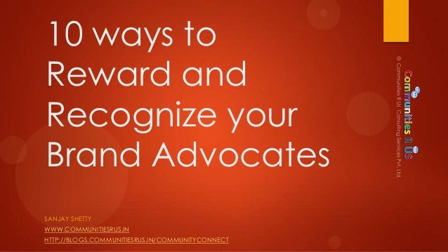 10 ways toReward andRecognize yourBrand AdvocatesSANJAY SHETTYWWW.COMMUNITIESRUS.INHTTP://BLOGS.COMMUNITIESRUS.IN/COMMUNIT...