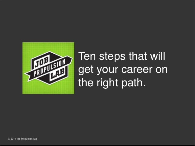 © 2014 Job Propulsion Lab Ten steps that will get your career on the right path.