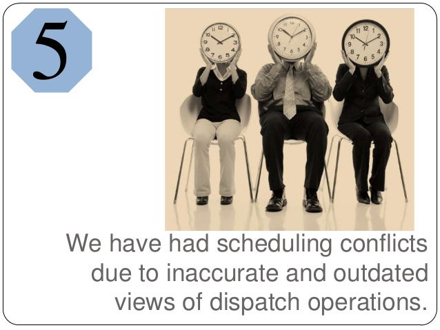 We have had scheduling conflictsdue to inaccurate and outdatedviews of dispatch operations.5
