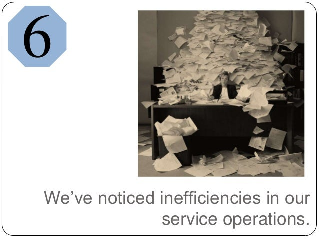 We've noticed inefficiencies in ourservice operations.6