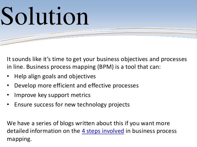 SolutionIt sounds like it's time to get your business objectives and processesin line. Business process mapping (BPM) is a...