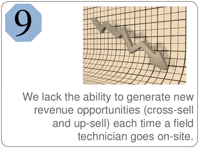 We lack the ability to generate newrevenue opportunities (cross-selland up-sell) each time a fieldtechnician goes on-site.9