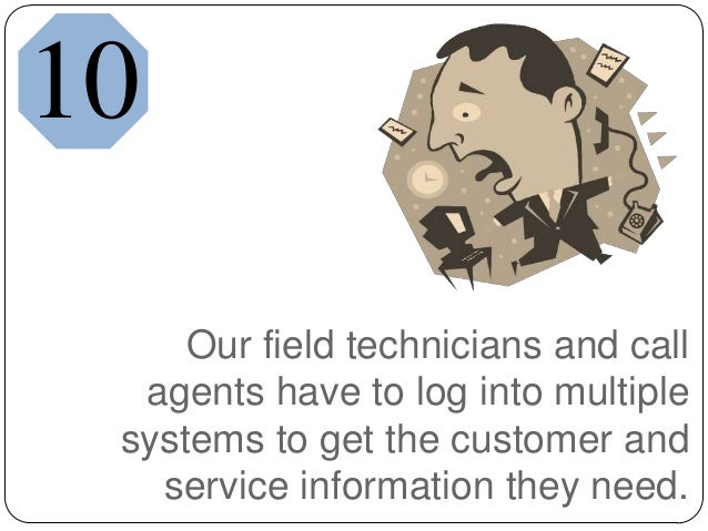 Our field technicians and callagents have to log into multiplesystems to get the customer andservice information they need...