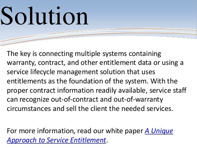 The key is connecting multiple systems containingwarranty, contract, and other entitlement data or using aservice lifecycl...