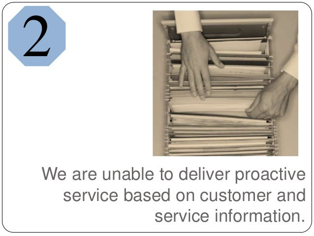 We are unable to deliver proactiveservice based on customer andservice information.2