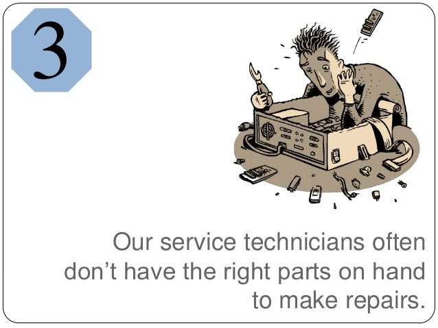 Our service technicians oftendon't have the right parts on handto make repairs.3