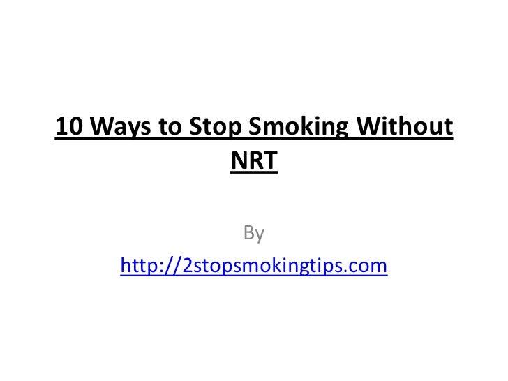 10 Ways to Stop Smoking Without              NRT                  By     http://2stopsmokingtips.com