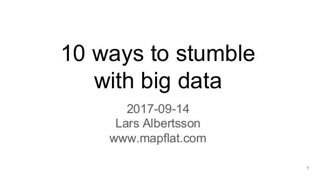 10 ways to stumble with big data 2017-09-14 Lars Albertsson www.mapflat.com 1