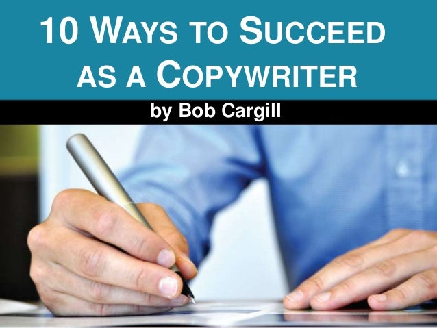 10 WAYS TO SUCCEED  AS A COPYWRITER     by Bob Cargill
