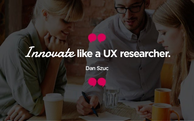 Innovate like a UX researcher. Dan Szuc