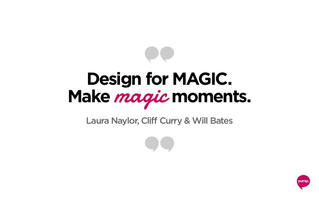Design for MAGIC. Make magic moments. Laura Naylor, Cliff Curry & Will Bates