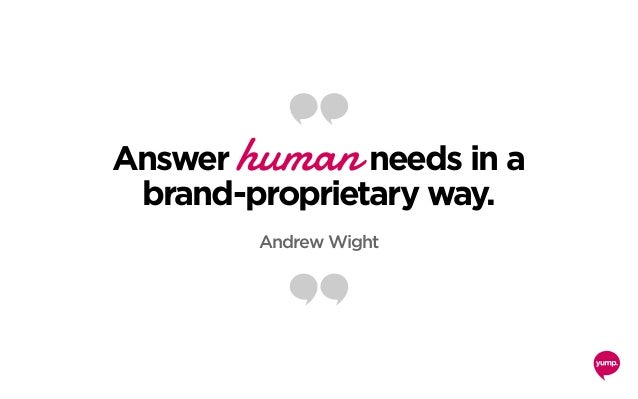 Answer human needs in a brand-proprietary way. Andrew Wight
