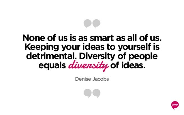 None of us is as smart as all of us. Keeping your ideas to yourself is detrimental. Diversity of people equals diversity o...