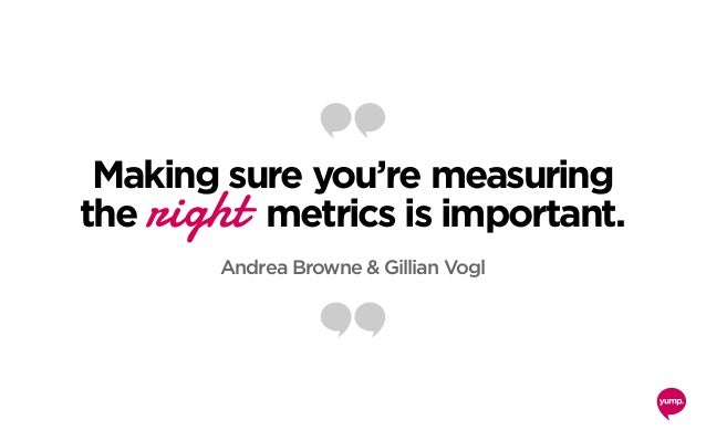 Making sure you're measuring the right metrics is important. Andrea Browne & Gillian Vogl