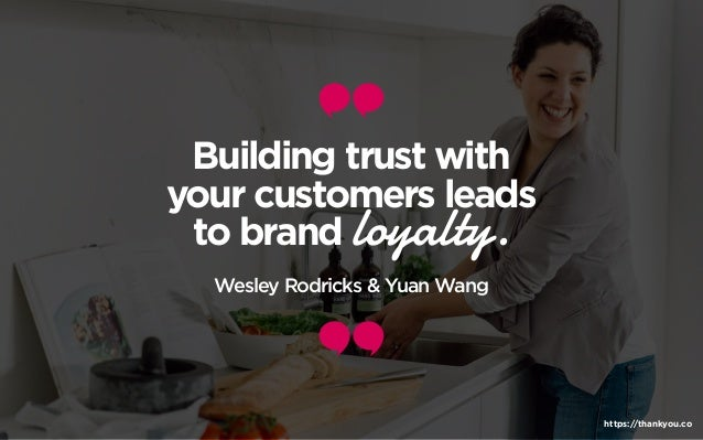 Building trust with your customers leads to brand loyalty. Wesley Rodricks & Yuan Wang https://thankyou.co