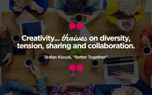 "Creativity... thrives on diversity, tension, sharing and collaboration. Stefan Klocek, ""Better Together"""