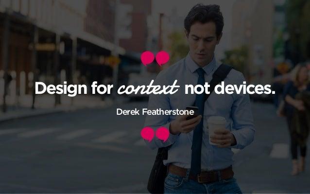 Design for context not devices. Derek Featherstone