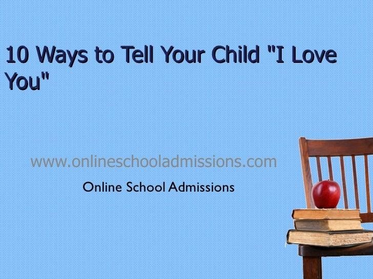 "10 Ways to Tell Your Child ""I Love You"" www.onlineschooladmissions.com <ul><li>Online School Admissions </li></ul>"