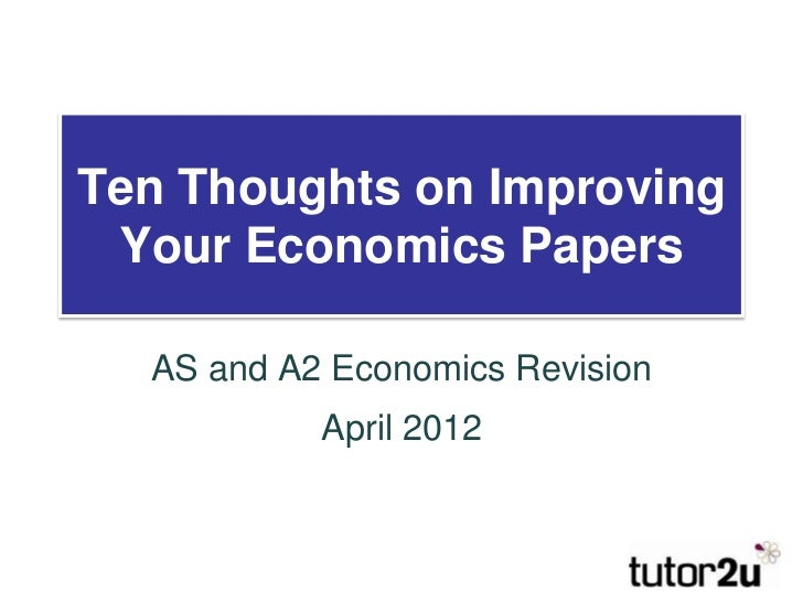 Ten Thoughts on Improving Your Economics Papers  AS and A2 Economics Revision           April 2012