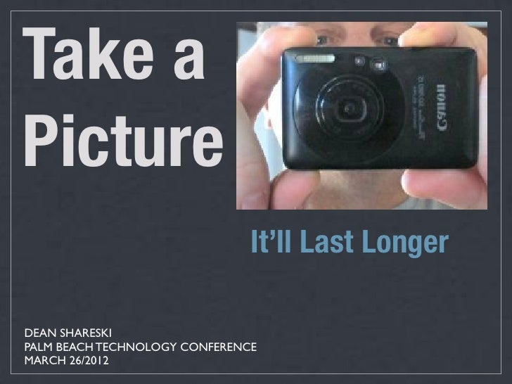 Take aPicture                               It'll Last LongerDEAN SHARESKIPALM BEACH TECHNOLOGY CONFERENCEMARCH 26/2012