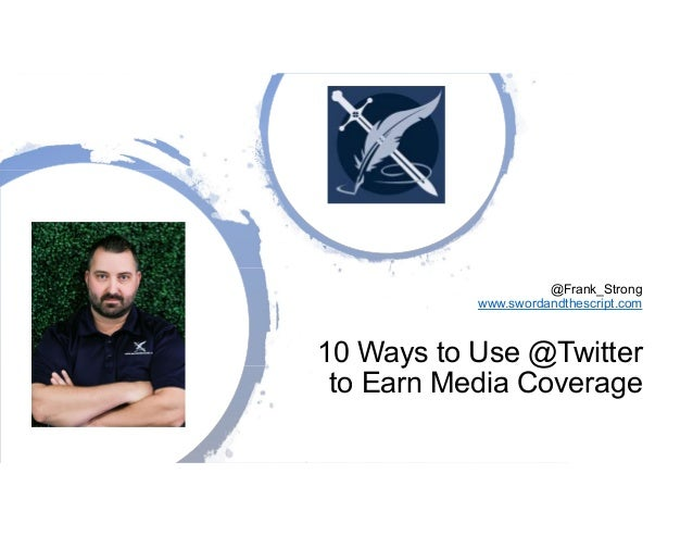 @Frank_Strong www.swordandthescript.com 10 Ways to Use @Twitter to Earn Media Coverage
