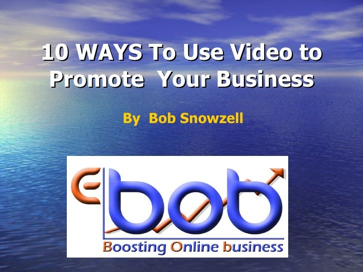 10 WAYS To Use Video to Promote  Your Business By  Bob Snowzell