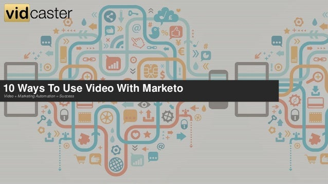 10 Ways To Use Video With Marketo Video + Marketing Automation = Success