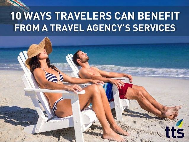 10 WAYS TRAVELERS CAN BENEFIT FROM A TRAVEL AGENCY'S SERVICES