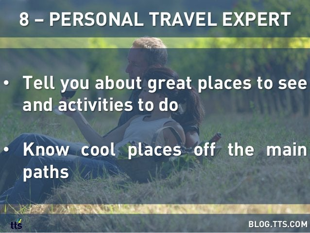 • Tell you about great places to see and activities to do • Know cool places off the main paths 8 – PERSONAL TRAVEL EXPE...