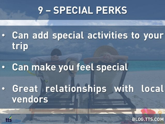 • Can add special activities to your trip • Can make you feel special • Great relationships with local vendors 9 – SPEC...