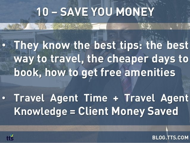 • They know the best tips: the best way to travel, the cheaper days to book, how to get free amenities • Travel Agent Ti...
