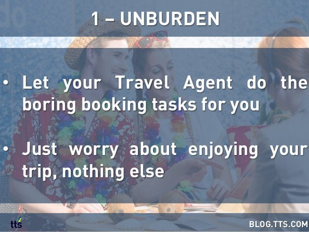• Let your Travel Agent do the boring booking tasks for you • Just worry about enjoying your trip, nothing else 1 – UNBU...