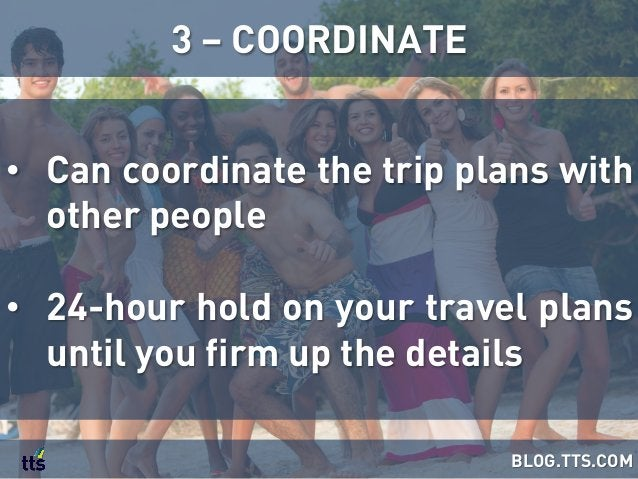 • Can coordinate the trip plans with other people • 24-hour hold on your travel plans until you firm up the details 3 – ...