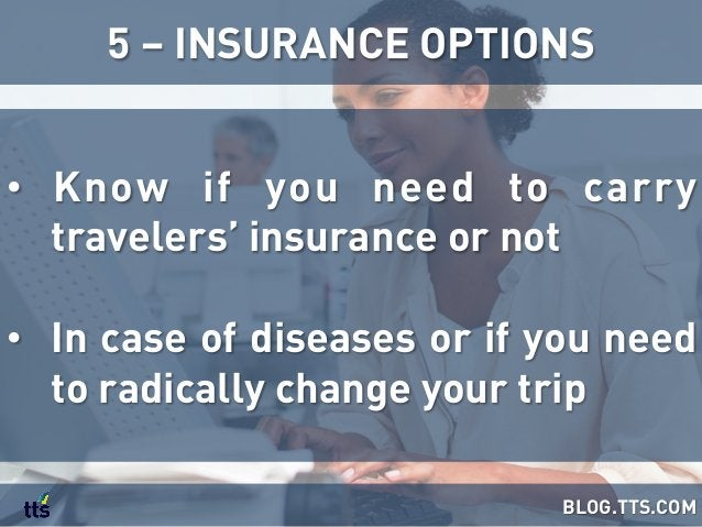 • Know if you need to carry travelers' insurance or not • In case of diseases or if you need to radically change your tr...