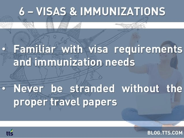• Familiar with visa requirements and immunization needs • Never be stranded without the proper travel papers 6 – VISAS ...
