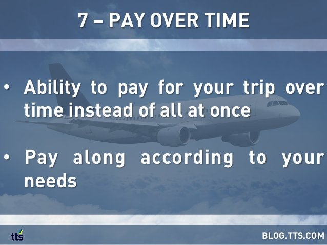 • Ability to pay for your trip over time instead of all at once • Pay along according to your needs 7 – PAY OVER TIME BL...