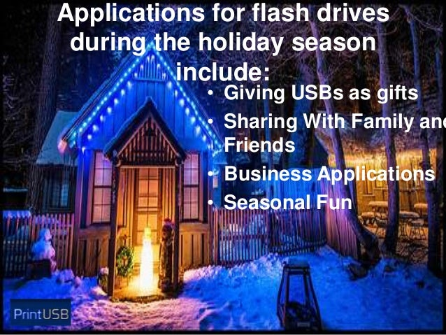 Applications for flash drives during the holiday season include:  • Giving USBs as gifts • Sharing With Family and Friends...