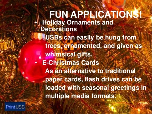 FUN APPLICATIONS!  • Holiday Ornaments and Decorations USBs can easily be hung from trees, ornamented, and given as whimsi...