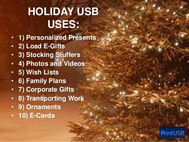 HOLIDAY USB USES: • • • • • • • • • •  1) Personalized Presents 2) Load E-Gifts 3) Stocking Stuffers 4) Photos and Videos ...