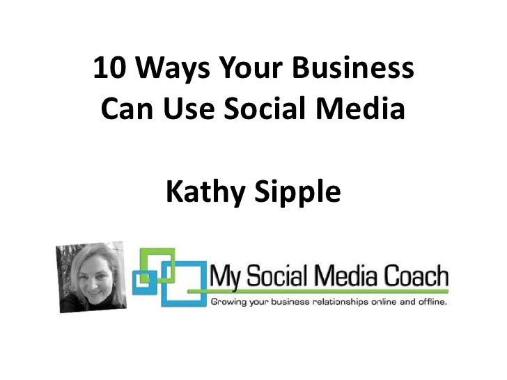10 Ways Your Business      Can Use Social Media        By Kathy Sipple Presented at the 2010 B2B NWI Netwworking Professio...