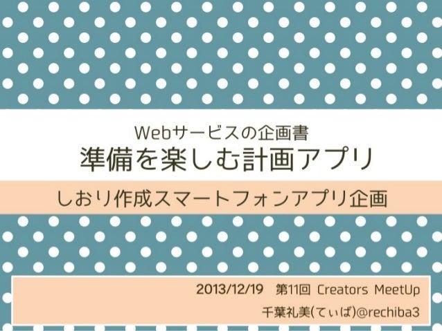 Webサービスの企画書  準備を楽しむ計画アプリ しおり作成スマートフォンアプリ企画  2013/12/19第11回 Creators MeetUp 千葉礼美(てぃば)@rechiba3