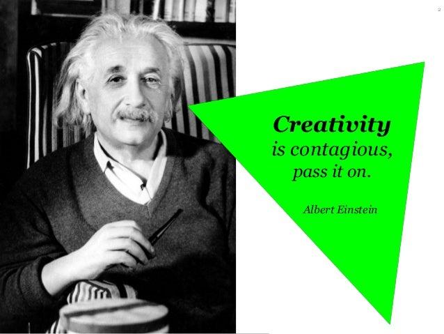 2  Creativity is contagious, pass it on. Albert Einstein