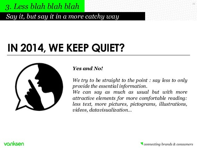 3. Less blah blah blah Say it, but say it in a more catchy way  IN 2014, WE KEEP QUIET? Yes and No! We try to be straight ...