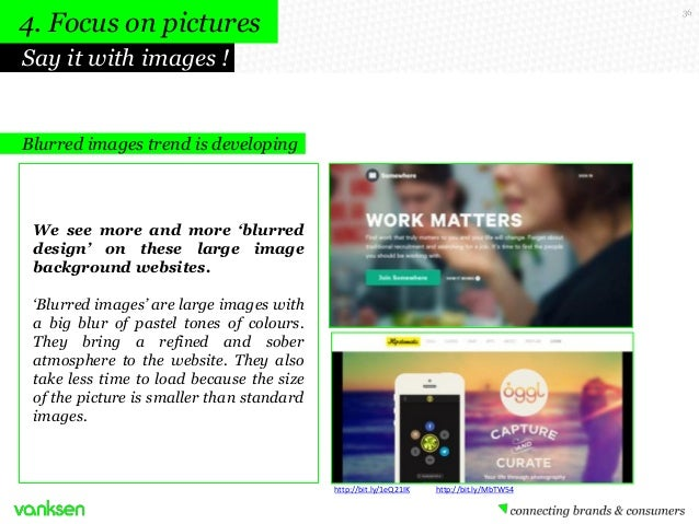 4. Focus on pictures  36  Say it with images !  Blurred images trend is developing  We see more and more 'blurred design' ...