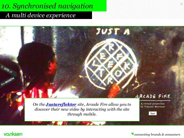 10. Synchronised navigation A multi device experience  On the Justareflektor site, Arcade Fire allow you to discover their...