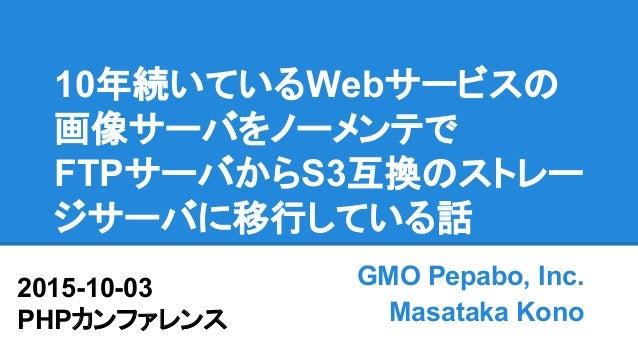 10年続いているWebサービスの 画像サーバをノーメンテで FTPサーバからS3互換のストレー ジサーバに移行している話 GMO Pepabo, Inc. Masataka Kono 2015-10-03 PHPカンファレンス