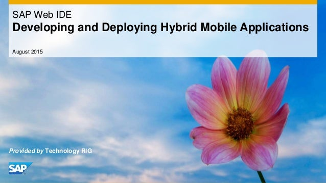 August 2015 SAP Web IDE Developing and Deploying Hybrid Mobile Applications Provided by Technology RIG
