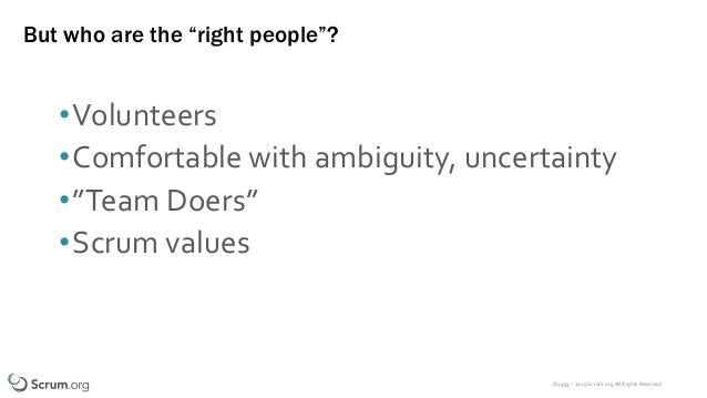 """©1993 – 2019 Scrum.org All Rights Reserved But who are the """"right people""""? •Volunteers •Comfortable with ambiguity, uncert..."""
