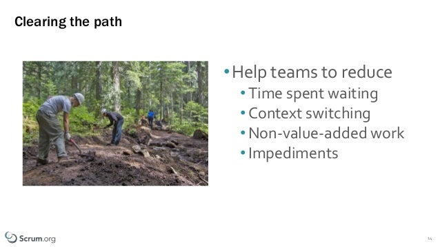 ©1993 – 2019 Scrum.org All Rights Reserved Clearing the path •Help teams to reduce •Time spent waiting •Context switching ...
