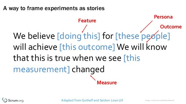 ©1993 – 2019 Scrum.org All Rights Reserved A way to frame experiments as stories Adapted from Gothelf and Seiden: Lean UX ...